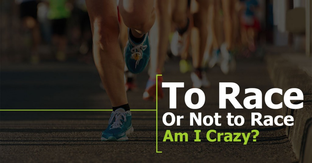 To Race or Not to Race – Am I Crazy?